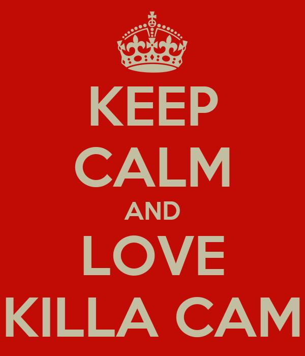 KEEP CALM AND LOVE KILLA CAM