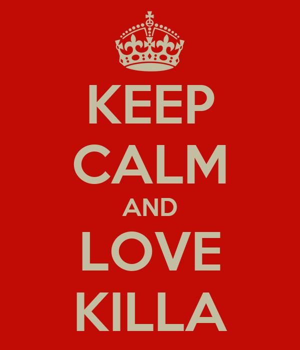 KEEP CALM AND LOVE KILLA