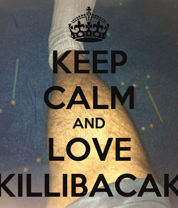 KEEP CALM AND LOVE KILLIBACAK