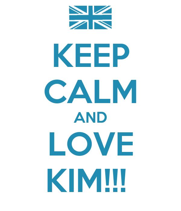 KEEP CALM AND LOVE KIM!!!