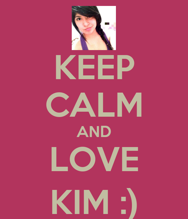 KEEP CALM AND LOVE KIM :)