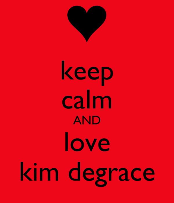 keep calm AND love kim degrace