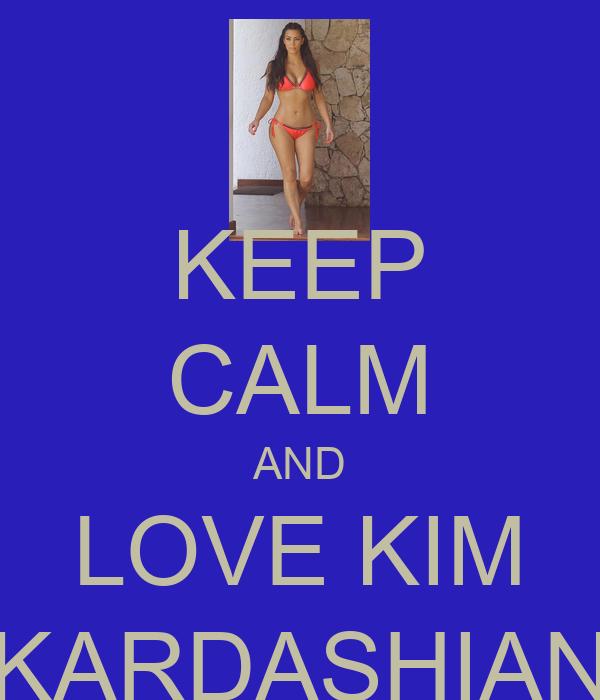 KEEP CALM AND LOVE KIM  KARDASHIAN