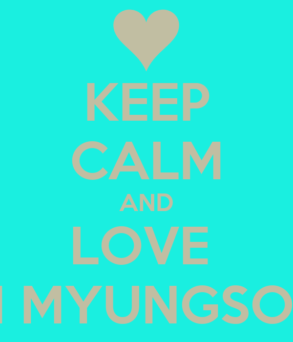KEEP CALM AND LOVE  KIM MYUNGSOOO