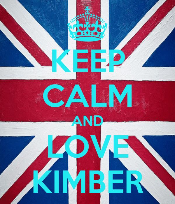 KEEP CALM AND LOVE KIMBER