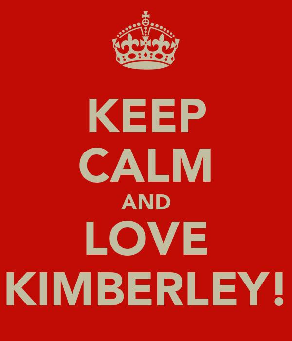 KEEP CALM AND LOVE KIMBERLEY!