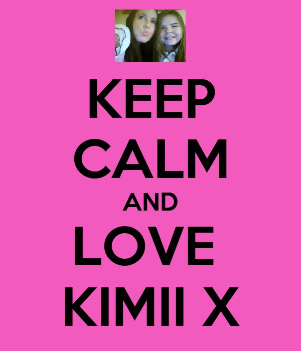 KEEP CALM AND LOVE  KIMII X