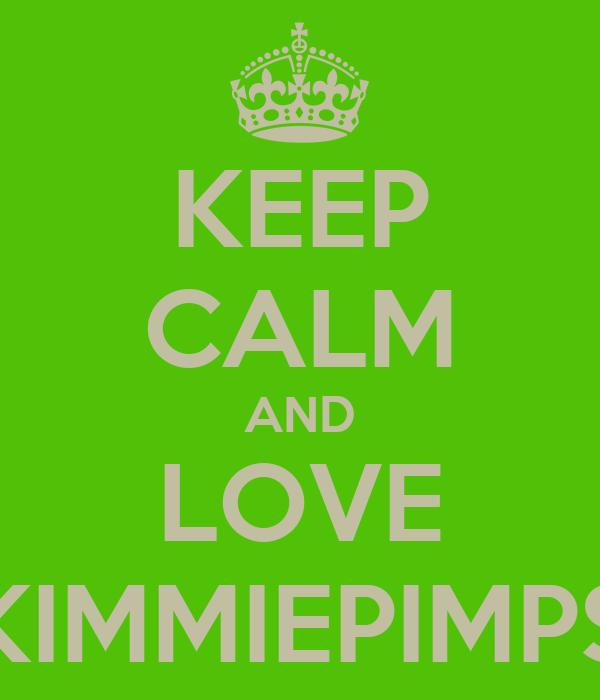 KEEP CALM AND LOVE KIMMIEPIMPS