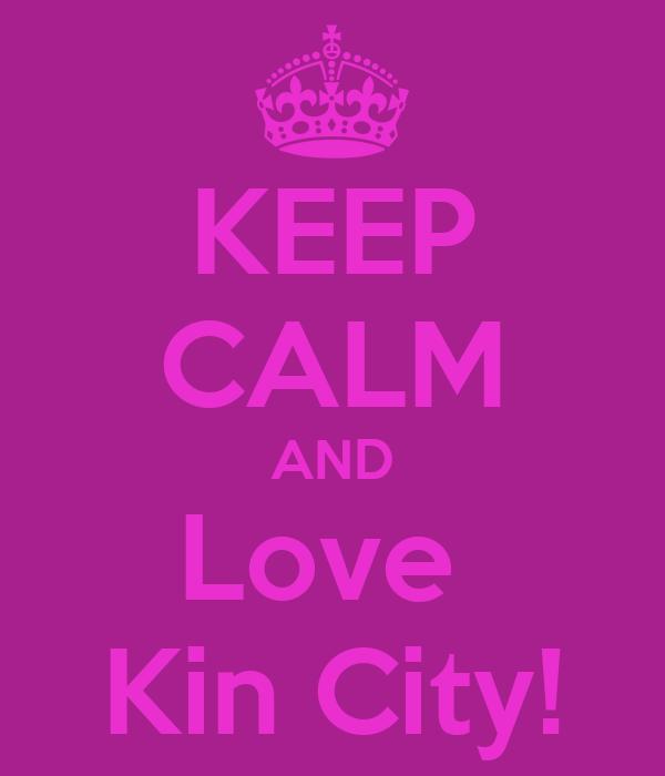 KEEP CALM AND Love  Kin City!