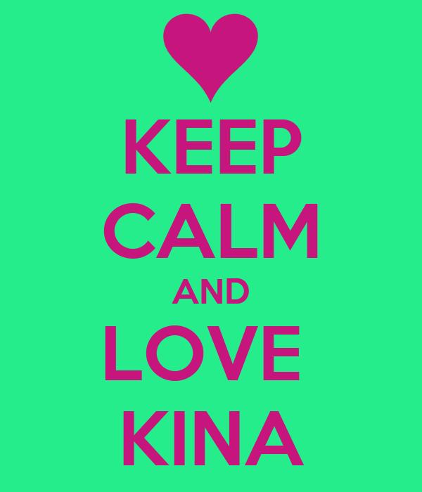 KEEP CALM AND LOVE  KINA