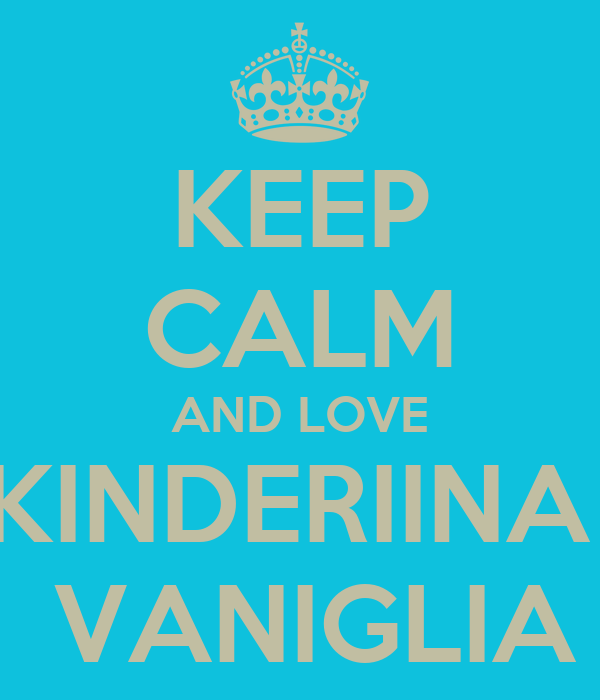 KEEP CALM AND LOVE KINDERIINA   VANIGLIA