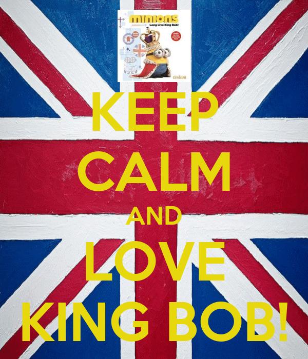KEEP CALM AND LOVE KING BOB!