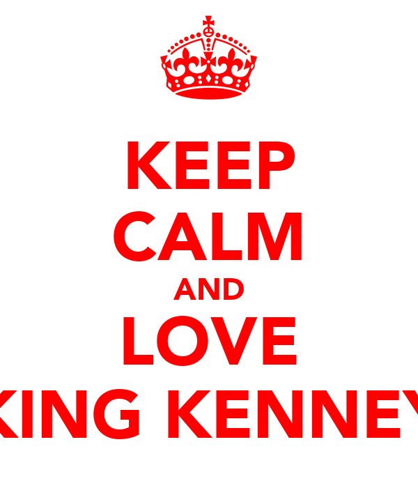 KEEP CALM AND LOVE KING KENNEY