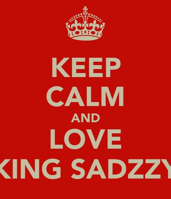 KEEP CALM AND LOVE KING SADZZY
