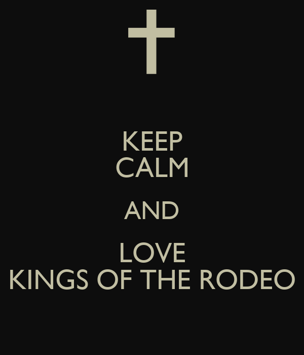KEEP CALM AND LOVE KINGS OF THE RODEO