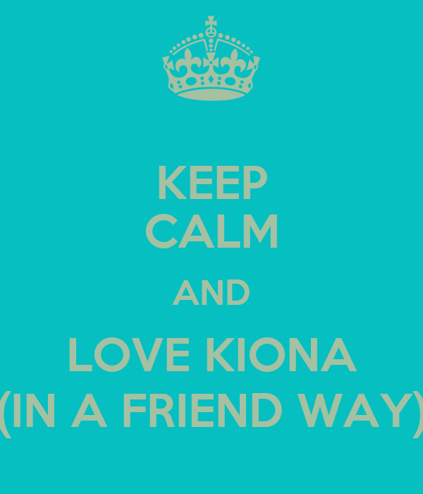 KEEP CALM AND LOVE KIONA (IN A FRIEND WAY)