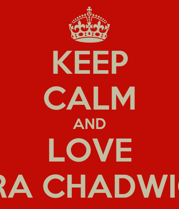 KEEP CALM AND LOVE KIRA CHADWICK