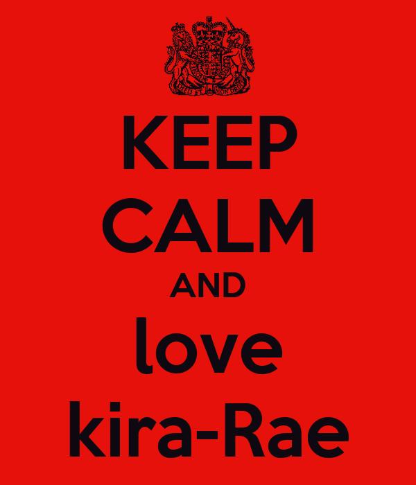 KEEP CALM AND love kira-Rae