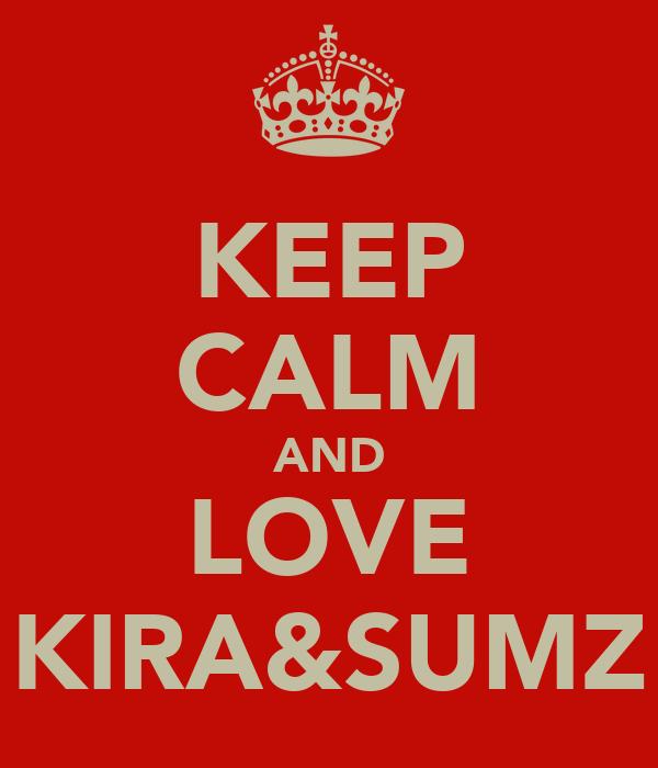 KEEP CALM AND LOVE KIRA&SUMZ