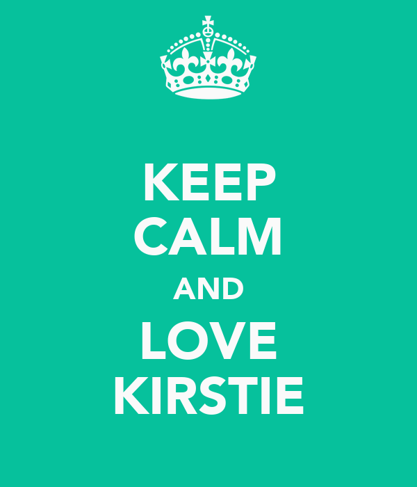 KEEP CALM AND LOVE KIRSTIE
