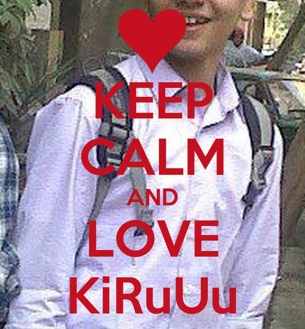 KEEP CALM AND LOVE KiRuUu