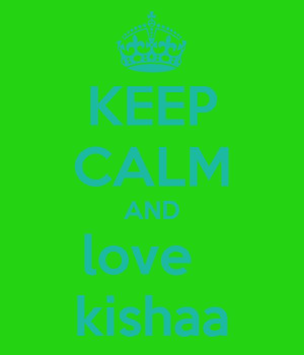 KEEP CALM AND love   kishaa