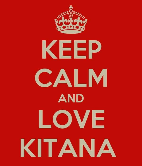 KEEP CALM AND LOVE KITANA