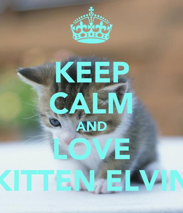 KEEP CALM AND LOVE KITTEN ELVIN