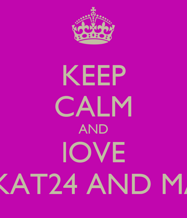 KEEP CALM AND lOVE KITTYKAT24 AND MA BOO