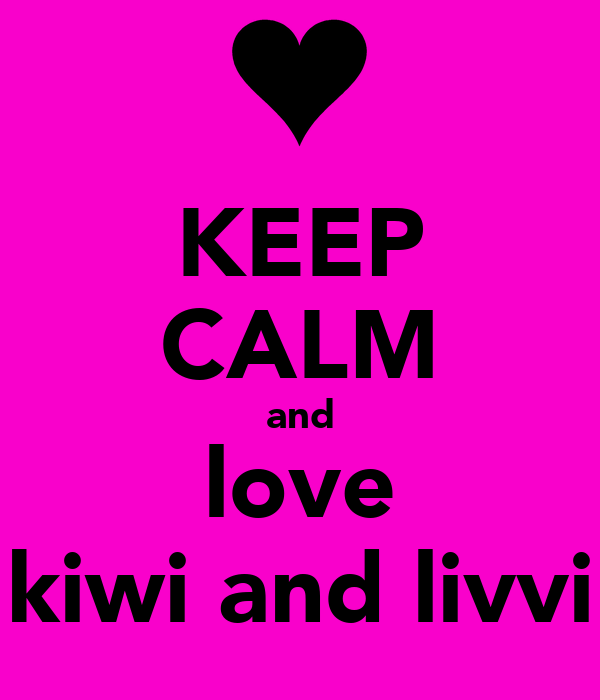 KEEP CALM and love kiwi and livvi