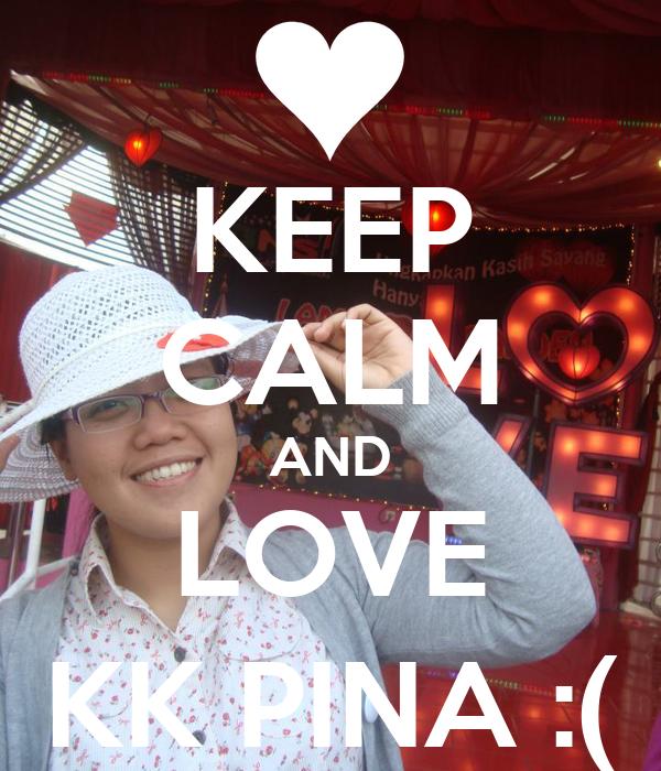 KEEP CALM AND LOVE KK PINA :(