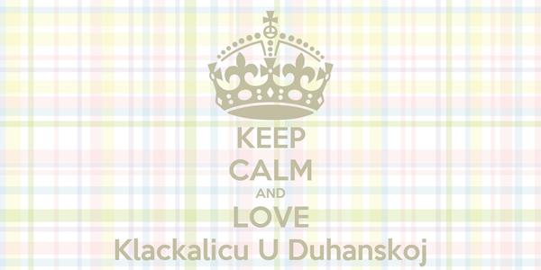 KEEP CALM AND LOVE Klackalicu U Duhanskoj