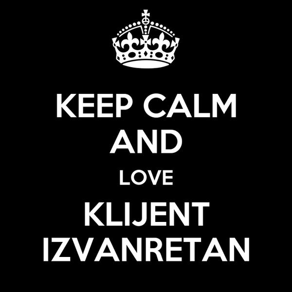 KEEP CALM AND LOVE KLIJENT IZVANRETAN