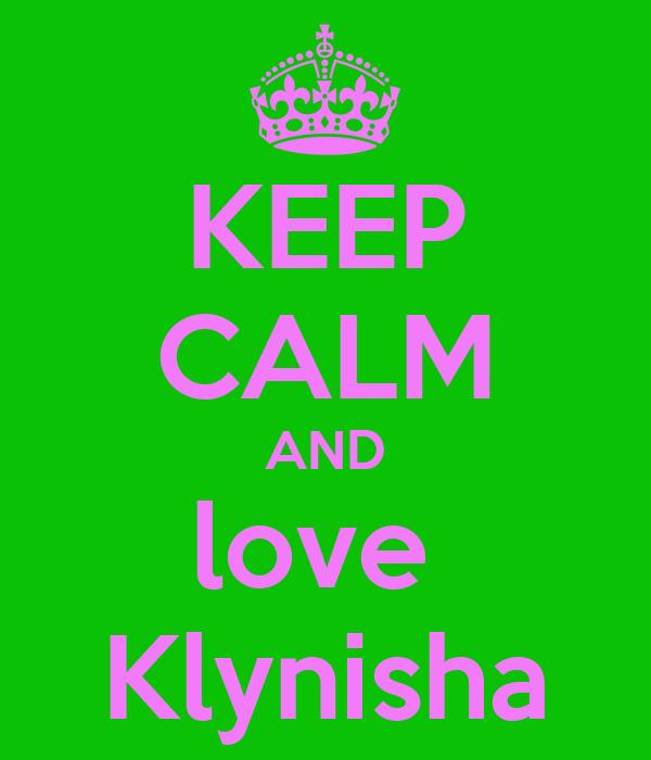 KEEP CALM AND love  Klynisha
