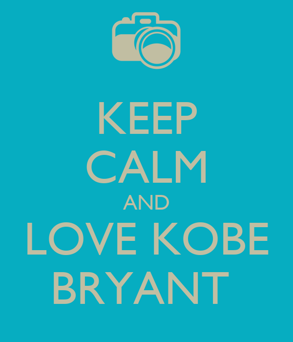 KEEP CALM AND LOVE KOBE   BRYANT