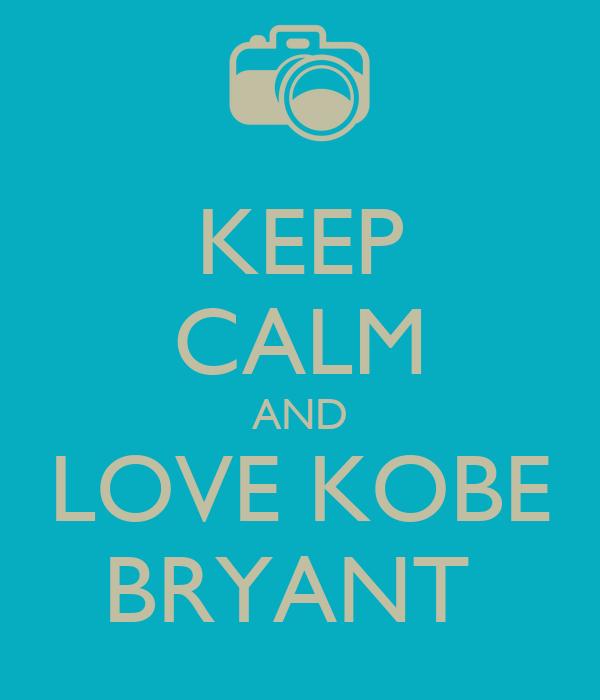 KEEP CALM AND LOVE KOBE   BRYANT