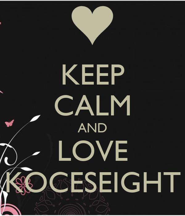 KEEP CALM AND LOVE KOCESEIGHT