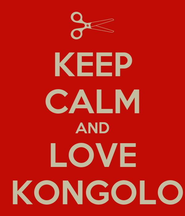 KEEP CALM AND LOVE  KONGOLO