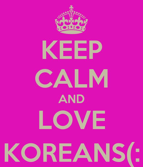 KEEP CALM AND LOVE KOREANS(: