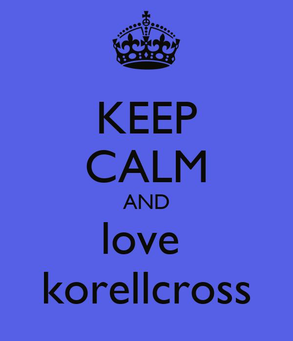 KEEP CALM AND love  korellcross