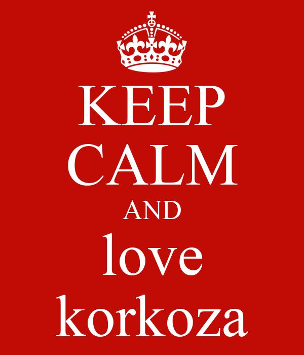KEEP CALM AND love korkoza