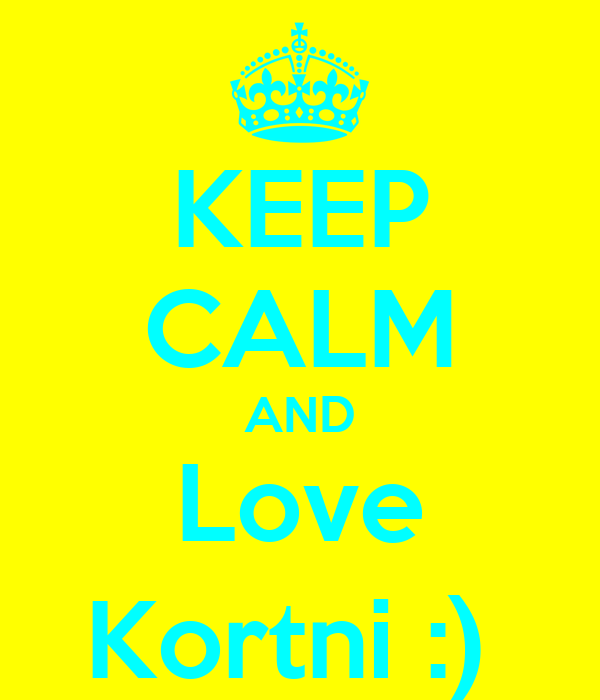 KEEP CALM AND Love Kortni :)