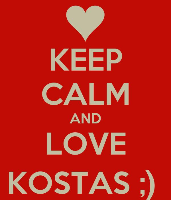 KEEP CALM AND LOVE KOSTAS ;)