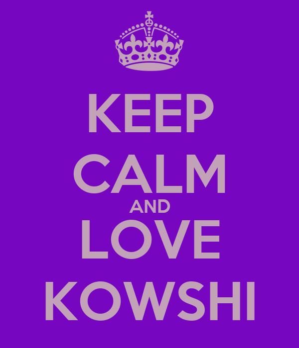 KEEP CALM AND LOVE KOWSHI