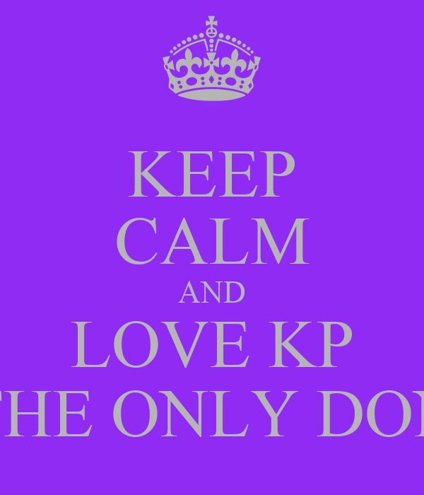 KEEP CALM AND LOVE KP THE ONLY DON