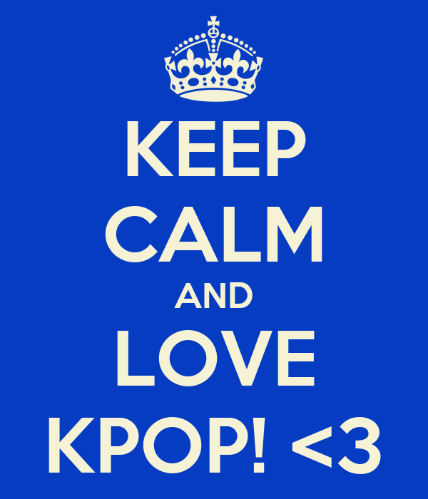 KEEP CALM AND LOVE KPOP! <3