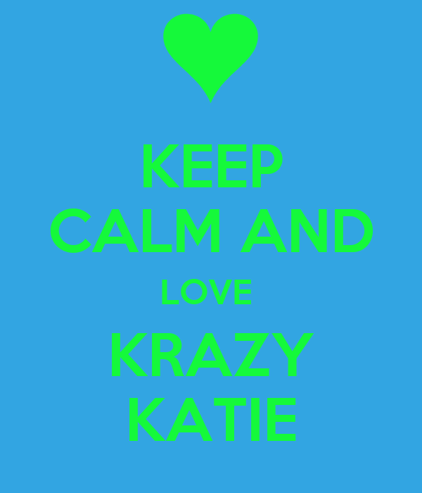 KEEP CALM AND LOVE  KRAZY KATIE