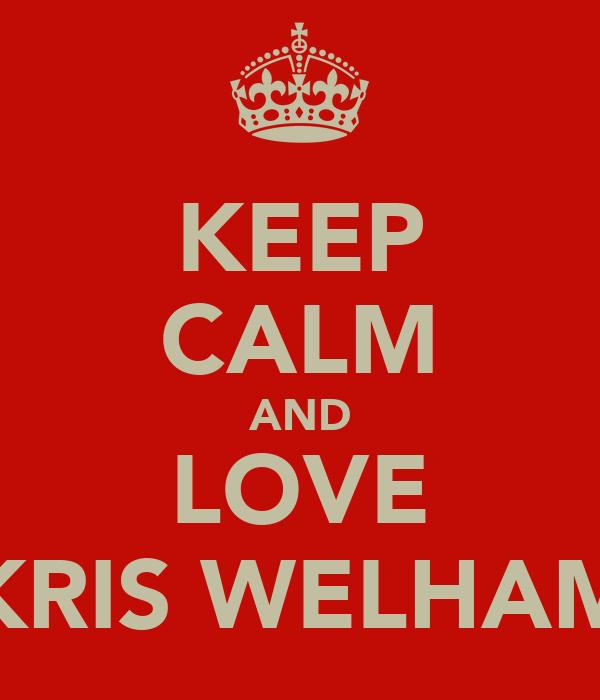 KEEP CALM AND LOVE KRIS WELHAM