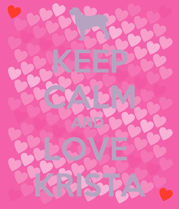 KEEP CALM AND  LOVE  KRISTA