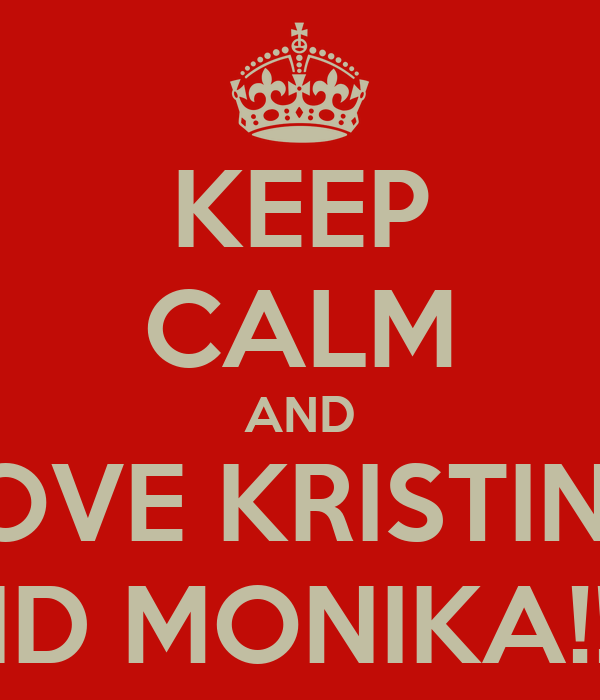 KEEP CALM AND LOVE KRISTINA AND MONIKA!!<3